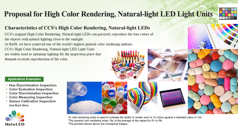 High Color Rendering, Natural-light LED Light Units for Industrial Use Proposal for High Color Rendering, Natural-light LED Light Units Characteristics of CCS's High Color Rendering, Natural-light LEDs CCS's original High Color Rendering, Natural-light LEDs can precisely reproduce the true colors of the objects with natural lighting close to the sunlight. At Ra98, we have achieved one of the world's highest general color rendering indexes. CCS's High Color Rendering, Natural-light LED Light Units are widely used as optimum lighting for the inspection place that demand accurate reproduction of the color.